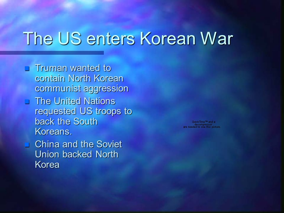 The US enters Korean War n Truman wanted to contain North Korean communist aggression n The United Nations requested US troops to back the South Koreans.