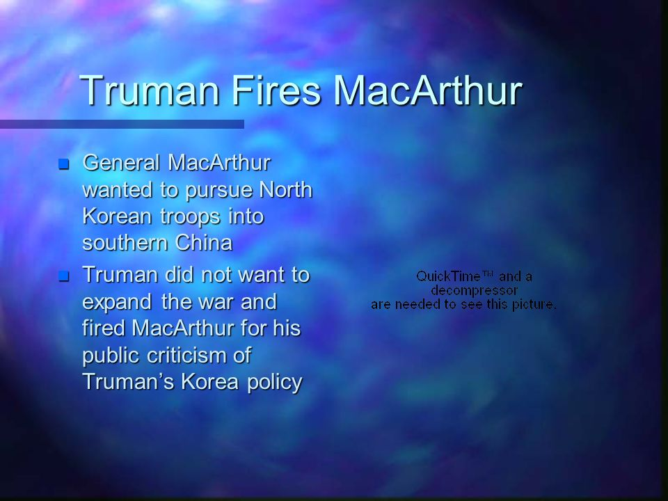 Truman Fires MacArthur n General MacArthur wanted to pursue North Korean troops into southern China n Truman did not want to expand the war and fired MacArthur for his public criticism of Truman's Korea policy