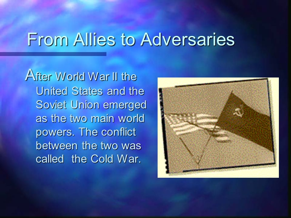 From Allies to Adversaries A fter World War II the United States and the Soviet Union emerged as the two main world powers.