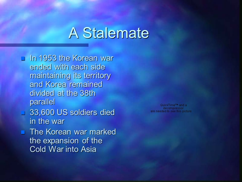 A Stalemate n In 1953 the Korean war ended with each side maintaining its territory and Korea remained divided at the 38th parallel n 33,600 US soldiers died in the war n The Korean war marked the expansion of the Cold War into Asia