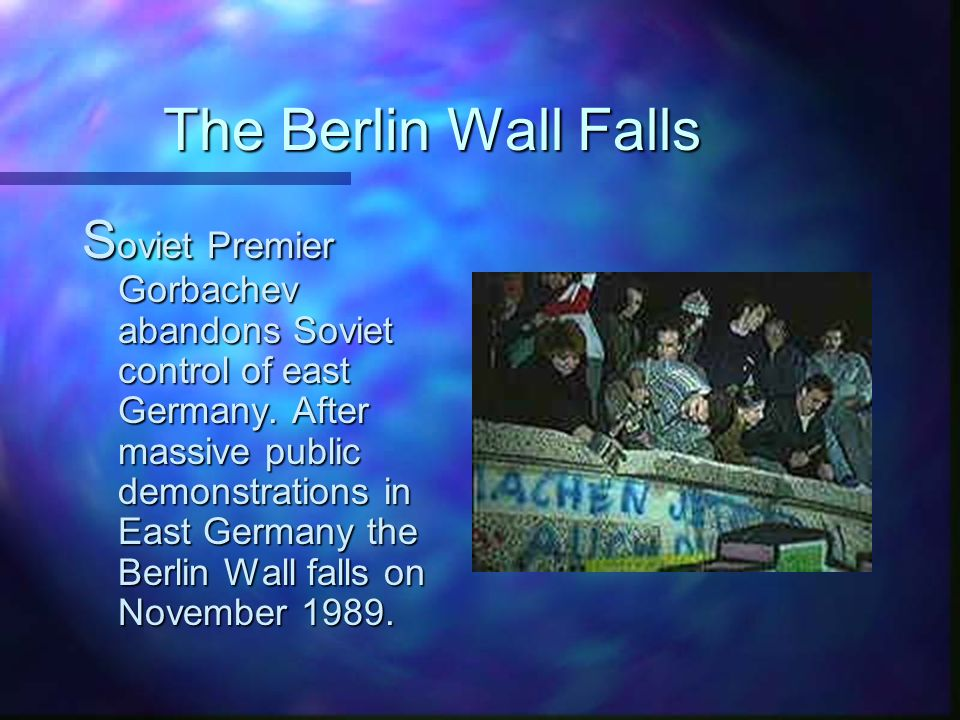 The Berlin Wall Falls S oviet Premier Gorbachev abandons Soviet control of east Germany.