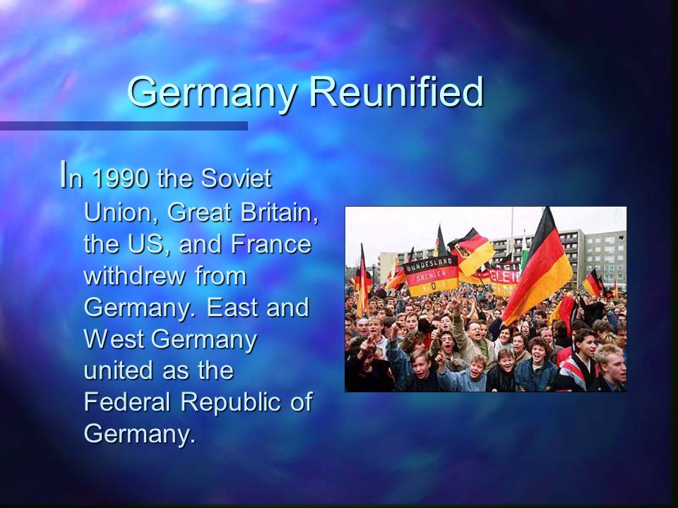 Germany Reunified I n 1990 the Soviet Union, Great Britain, the US, and France withdrew from Germany.