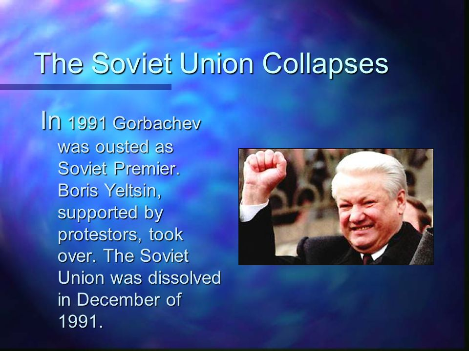 The Soviet Union Collapses In 1991 Gorbachev was ousted as Soviet Premier.