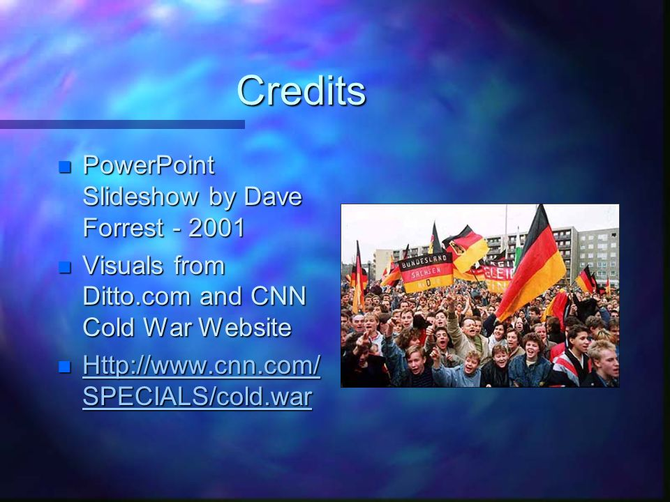 Credits n PowerPoint Slideshow by Dave Forrest n Visuals from Ditto.com and CNN Cold War Website n   SPECIALS/cold.war   SPECIALS/cold.war   SPECIALS/cold.war