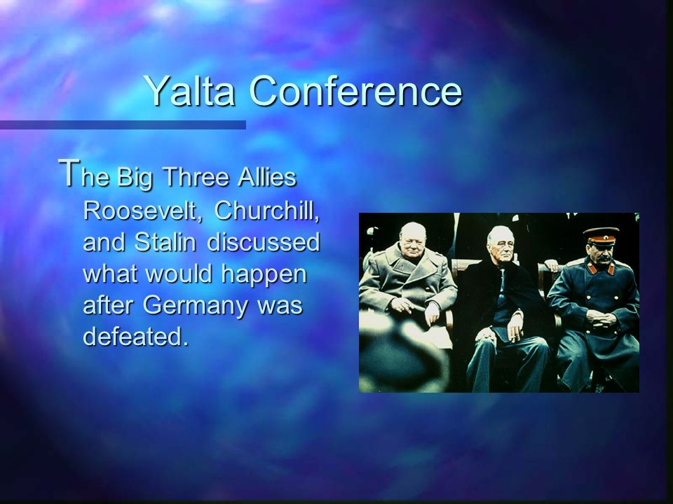 Yalta Conference T he Big Three Allies Roosevelt, Churchill, and Stalin discussed what would happen after Germany was defeated.