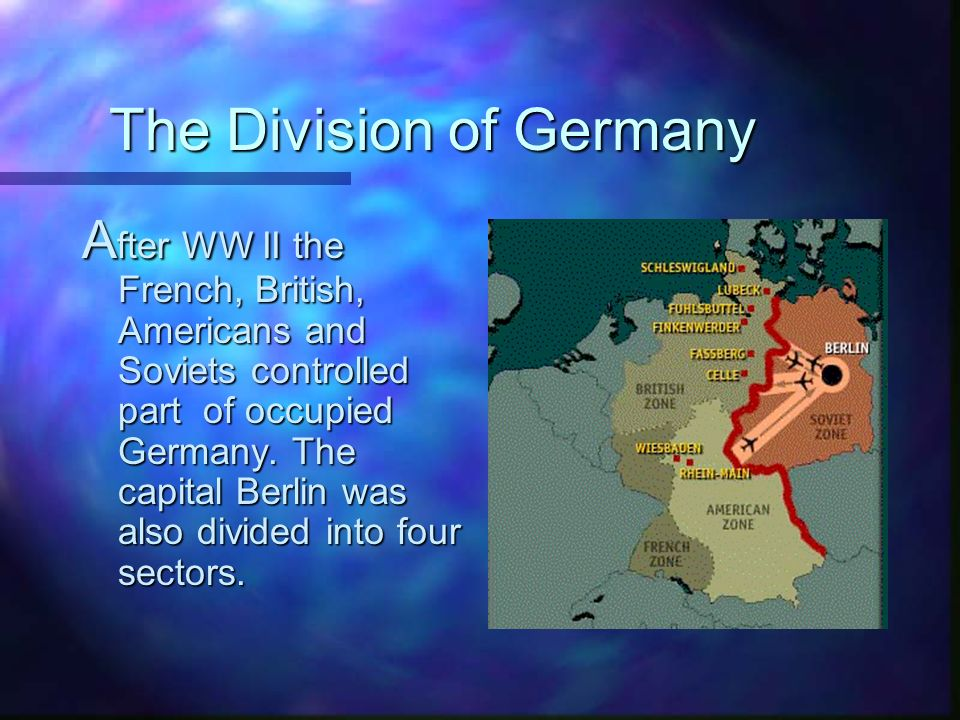 The Division of Germany A fter WW II the French, British, Americans and Soviets controlled part of occupied Germany.