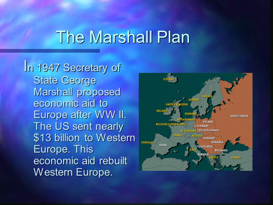 The Marshall Plan I n 1947 Secretary of State George Marshall proposed economic aid to Europe after WW II.