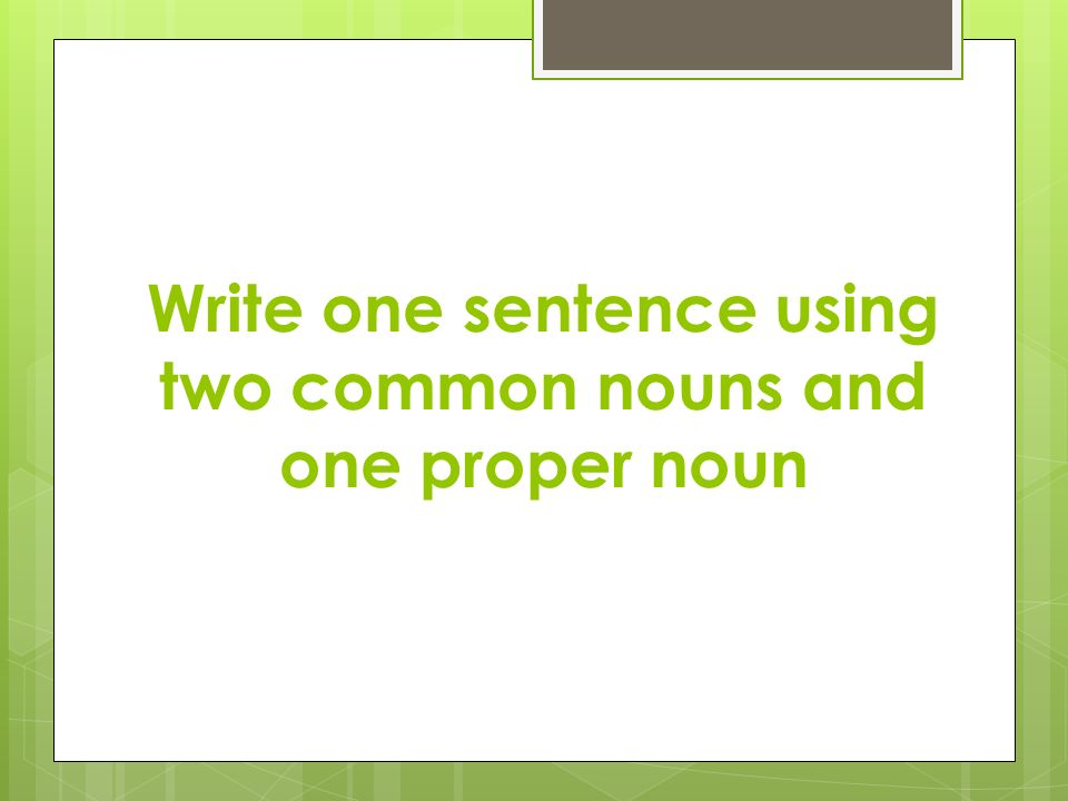 Write one sentence using two common nouns and one proper noun