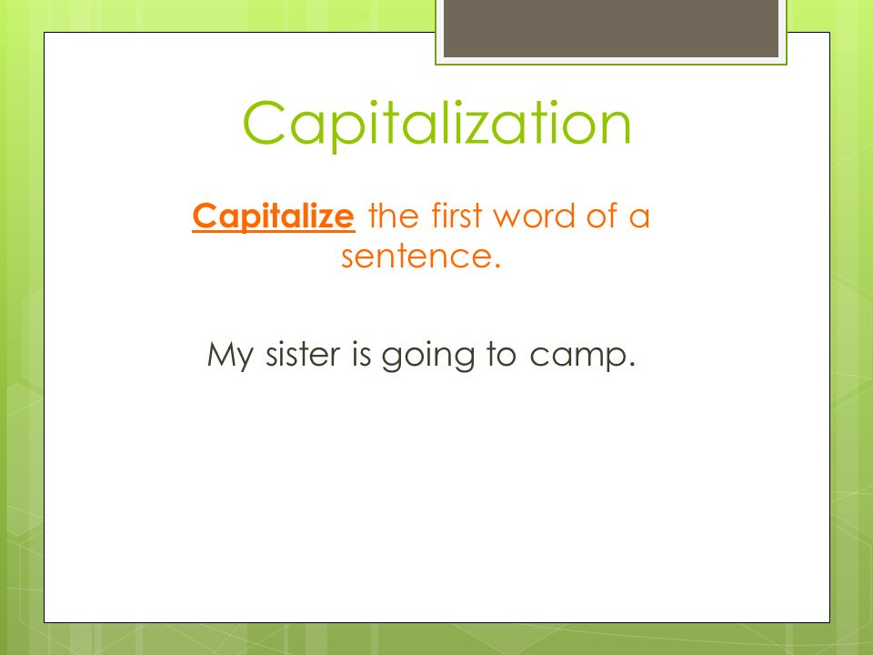 Capitalization Capitalize the first word of a sentence. My sister is going to camp.
