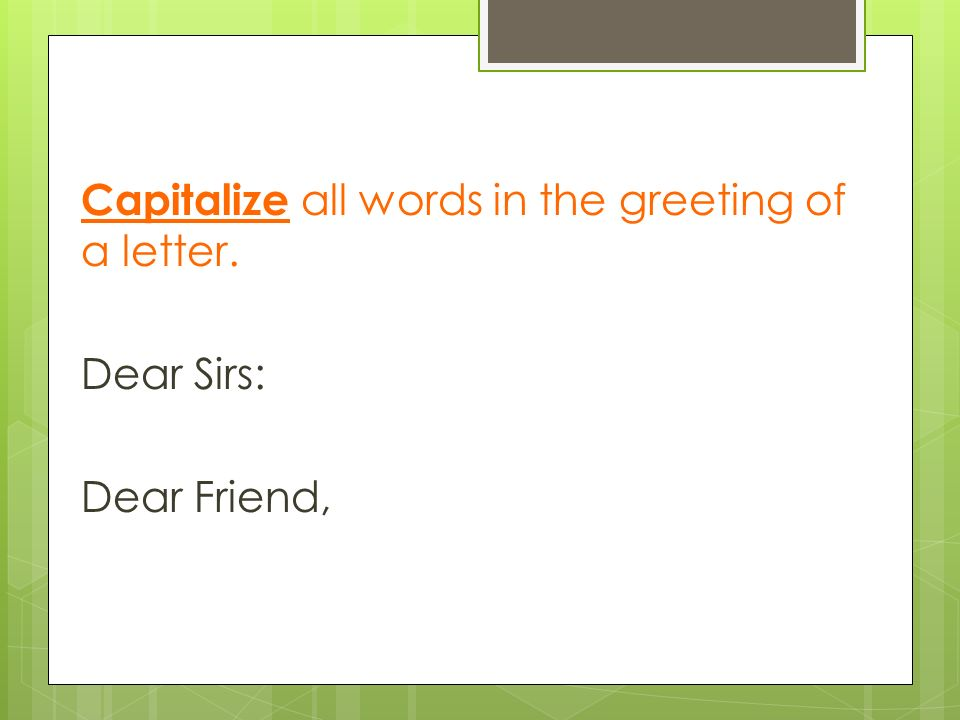 Capitalize all words in the greeting of a letter. Dear Sirs: Dear Friend,