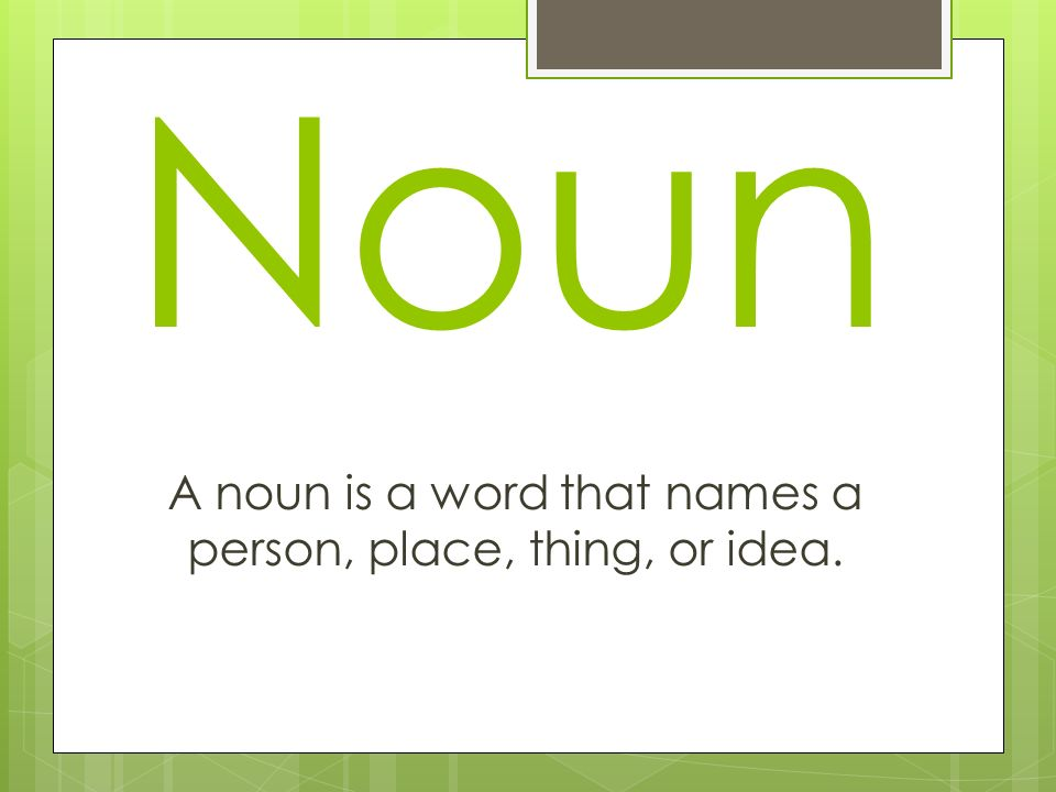 Noun A noun is a word that names a person, place, thing, or idea.