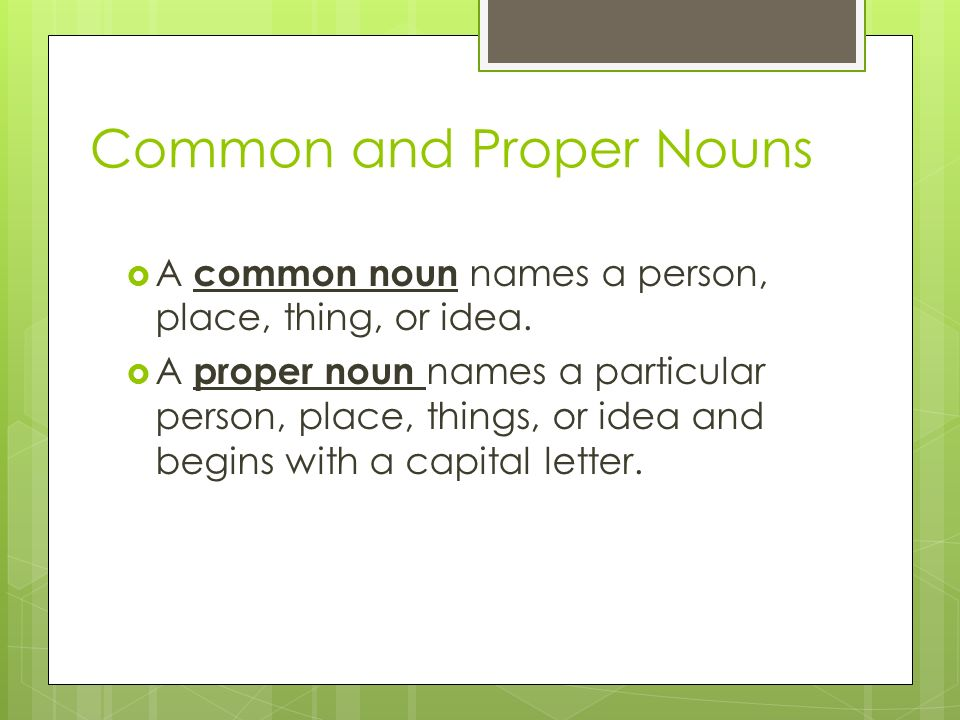 Common and Proper Nouns  A common noun names a person, place, thing, or idea.