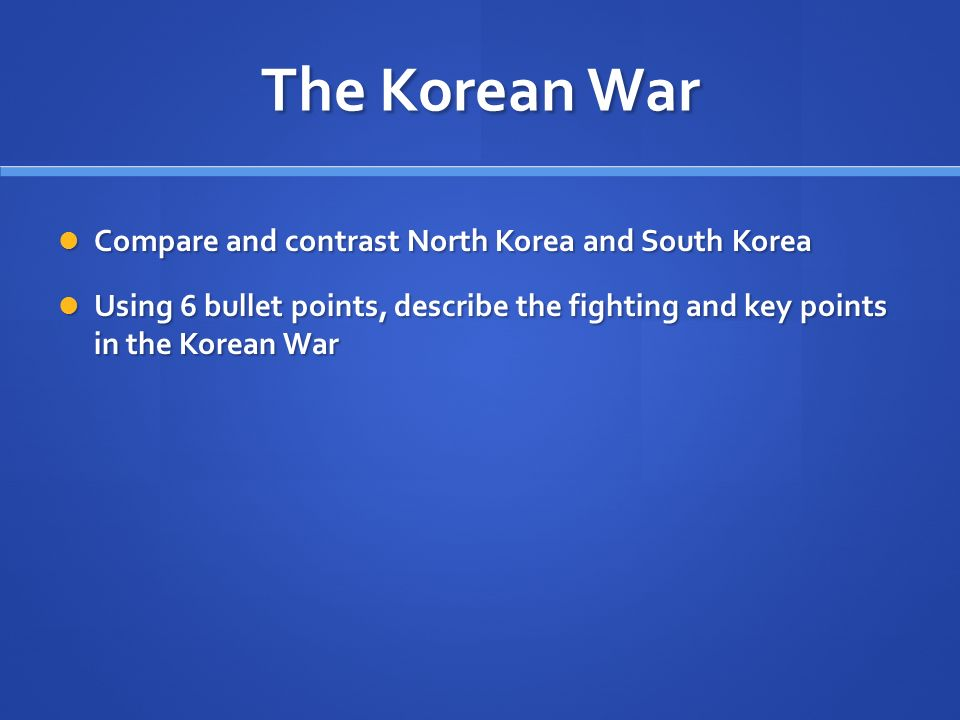 The Korean War Compare and contrast North Korea and South Korea Compare and contrast North Korea and South Korea Using 6 bullet points, describe the fighting and key points in the Korean War Using 6 bullet points, describe the fighting and key points in the Korean War