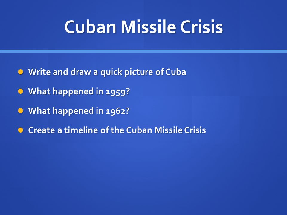 Cuban Missile Crisis Write and draw a quick picture of Cuba Write and draw a quick picture of Cuba What happened in 1959.