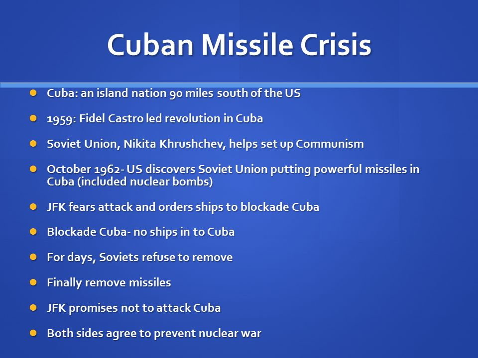 Cuban Missile Crisis Cuba: an island nation 90 miles south of the US Cuba: an island nation 90 miles south of the US 1959: Fidel Castro led revolution in Cuba 1959: Fidel Castro led revolution in Cuba Soviet Union, Nikita Khrushchev, helps set up Communism Soviet Union, Nikita Khrushchev, helps set up Communism October US discovers Soviet Union putting powerful missiles in Cuba (included nuclear bombs) October US discovers Soviet Union putting powerful missiles in Cuba (included nuclear bombs) JFK fears attack and orders ships to blockade Cuba JFK fears attack and orders ships to blockade Cuba Blockade Cuba- no ships in to Cuba Blockade Cuba- no ships in to Cuba For days, Soviets refuse to remove For days, Soviets refuse to remove Finally remove missiles Finally remove missiles JFK promises not to attack Cuba JFK promises not to attack Cuba Both sides agree to prevent nuclear war Both sides agree to prevent nuclear war