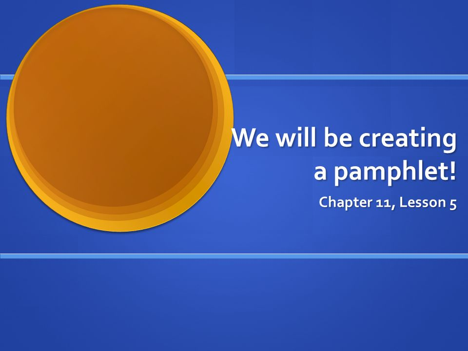 We will be creating a pamphlet! Chapter 11, Lesson 5