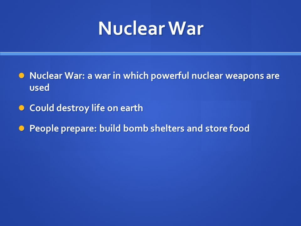 Nuclear War Nuclear War: a war in which powerful nuclear weapons are used Nuclear War: a war in which powerful nuclear weapons are used Could destroy life on earth Could destroy life on earth People prepare: build bomb shelters and store food People prepare: build bomb shelters and store food