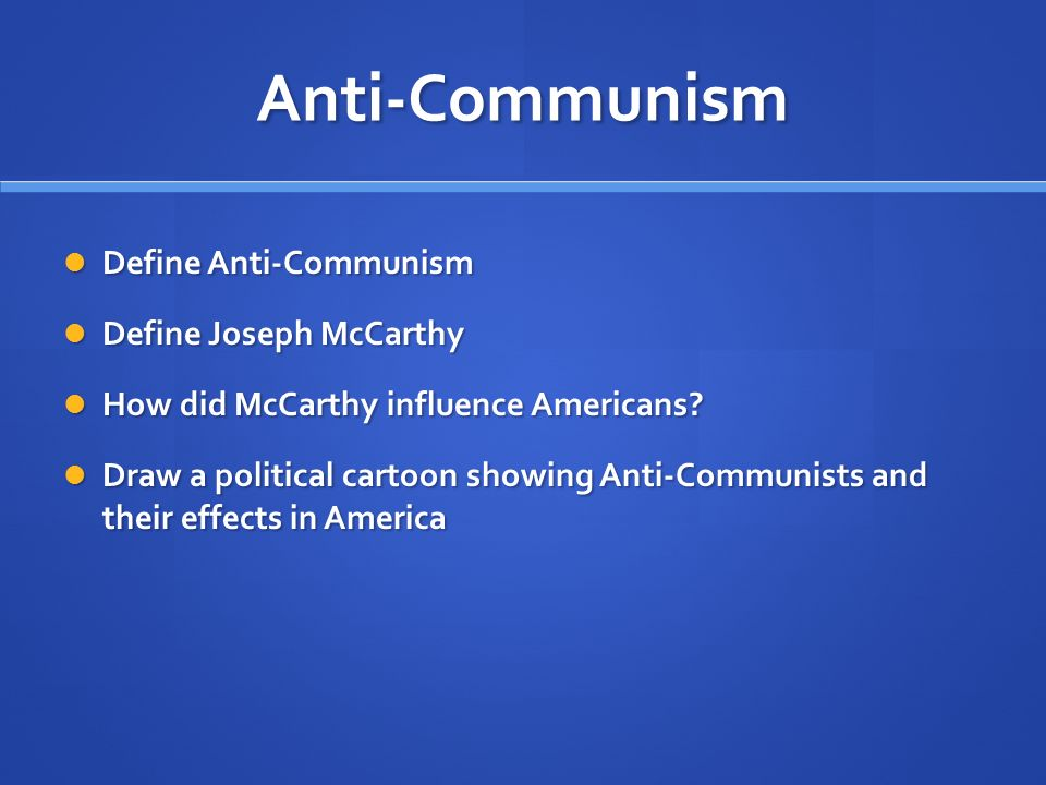Anti-Communism Define Anti-Communism Define Anti-Communism Define Joseph McCarthy Define Joseph McCarthy How did McCarthy influence Americans.