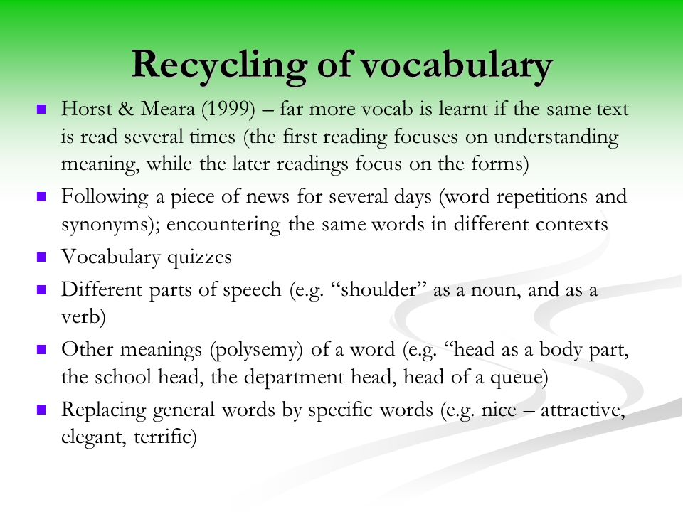 Recycling of vocabulary Horst & Meara (1999) – far more vocab is learnt if the same text is read several times (the first reading focuses on understanding meaning, while the later readings focus on the forms) Following a piece of news for several days (word repetitions and synonyms); encountering the same words in different contexts Vocabulary quizzes Different parts of speech (e.g.