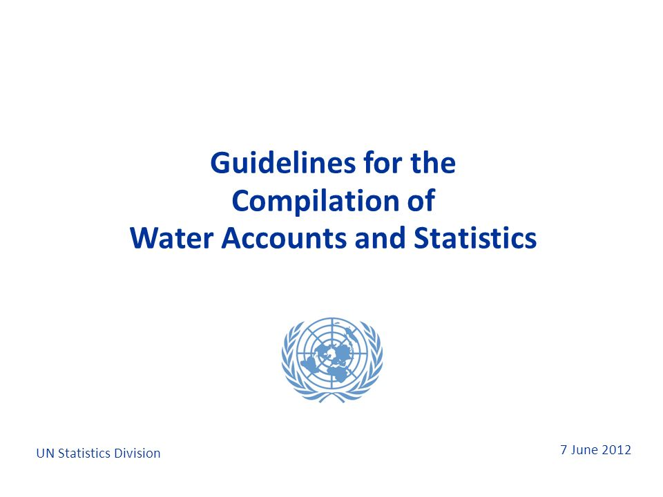 7 June 2012 Guidelines for the Compilation of Water Accounts and Statistics Guidelines for the Compilation of Water Accounts and Statistics UN Statistics Division