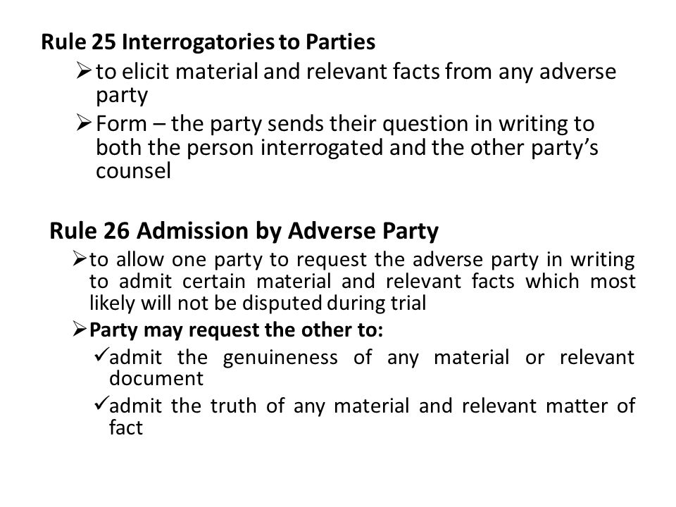 Rule 25 Interrogatories to Parties  to elicit material and relevant facts from any adverse party  Form – the party sends their question in writing to both the person interrogated and the other party's counsel Rule 26 Admission by Adverse Party  to allow one party to request the adverse party in writing to admit certain material and relevant facts which most likely will not be disputed during trial  Party may request the other to: admit the genuineness of any material or relevant document admit the truth of any material and relevant matter of fact