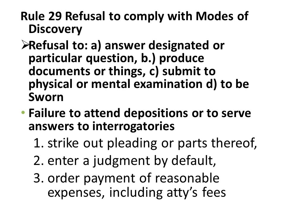 Rule 29 Refusal to comply with Modes of Discovery  Refusal to: a) answer designated or particular question, b.) produce documents or things, c) submit to physical or mental examination d) to be Sworn Failure to attend depositions or to serve answers to interrogatories 1.strike out pleading or parts thereof, 2.enter a judgment by default, 3.order payment of reasonable expenses, including atty's fees