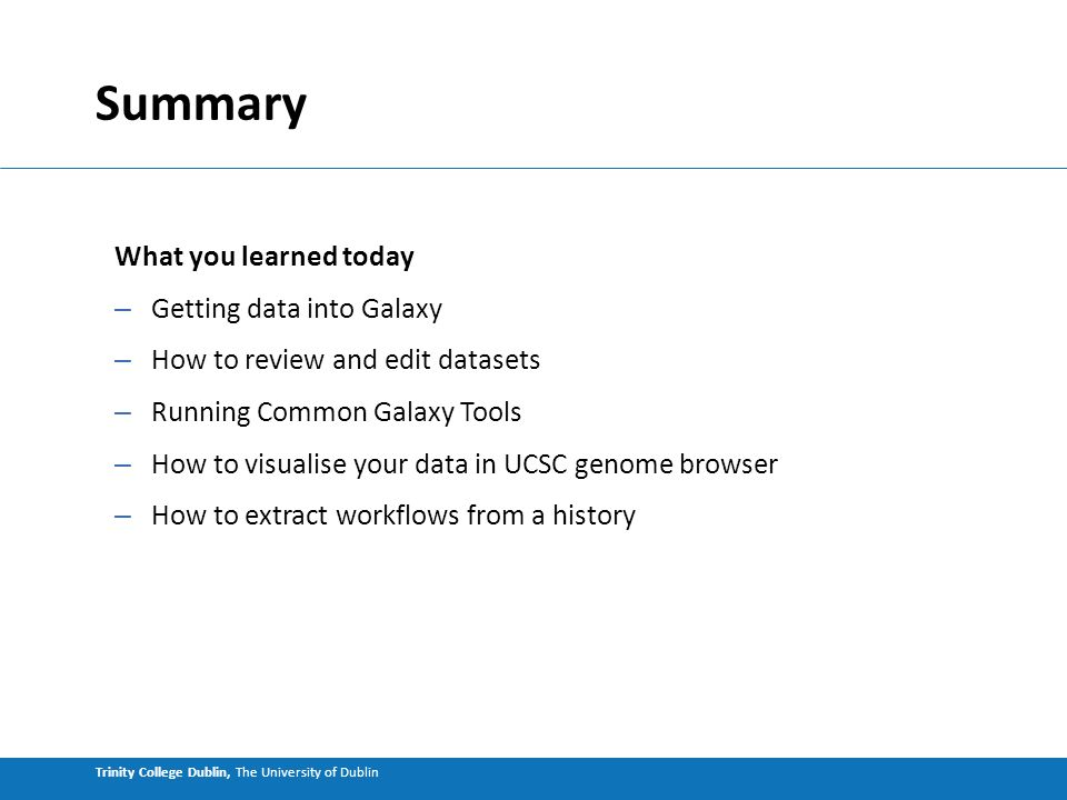 Trinity College Dublin, The University of Dublin Summary What you learned today – Getting data into Galaxy – How to review and edit datasets – Running Common Galaxy Tools – How to visualise your data in UCSC genome browser – How to extract workflows from a history