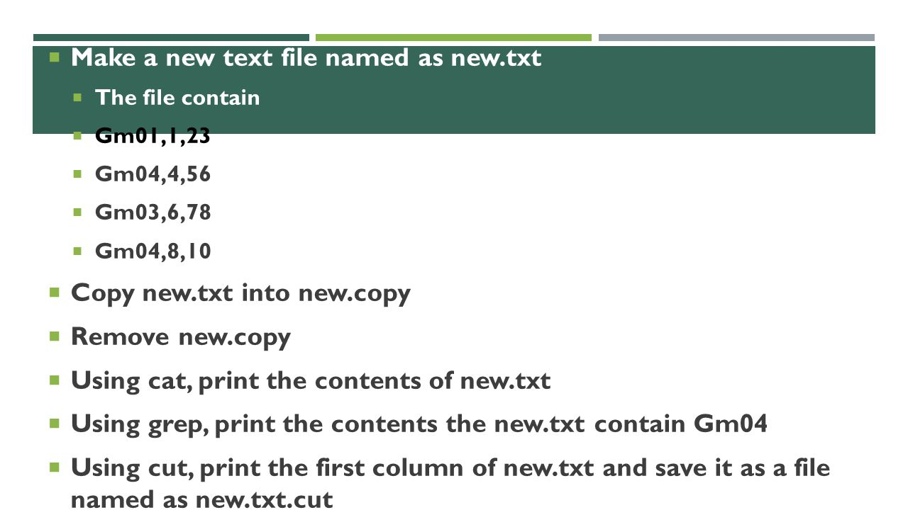  Make a new text file named as new.txt  The file contain  Gm01,1,23  Gm04,4,56  Gm03,6,78  Gm04,8,10  Copy new.txt into new.copy  Remove new.copy  Using cat, print the contents of new.txt  Using grep, print the contents the new.txt contain Gm04  Using cut, print the first column of new.txt and save it as a file named as new.txt.cut