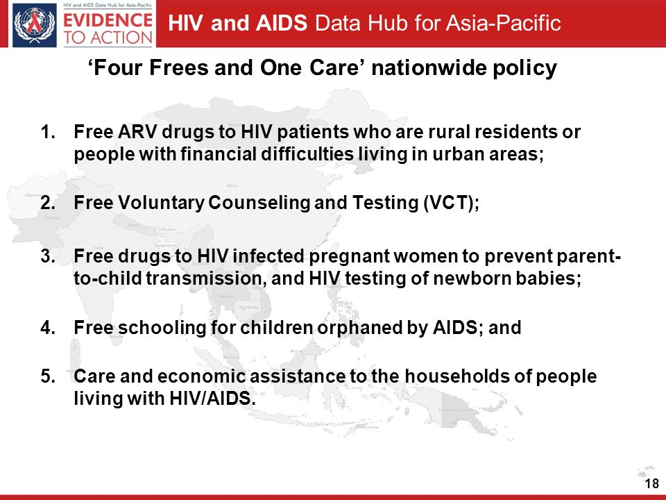 HIV and AIDS Data Hub for Asia-Pacific 'Four Frees and One Care' nationwide policy 1.Free ARV drugs to HIV patients who are rural residents or people with financial difficulties living in urban areas; 2.Free Voluntary Counseling and Testing (VCT); 3.Free drugs to HIV infected pregnant women to prevent parent- to-child transmission, and HIV testing of newborn babies; 4.Free schooling for children orphaned by AIDS; and 5.Care and economic assistance to the households of people living with HIV/AIDS.