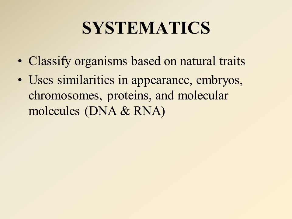 SYSTEMATICS Classify organisms based on natural traits Uses similarities in appearance, embryos, chromosomes, proteins, and molecular molecules (DNA & RNA)