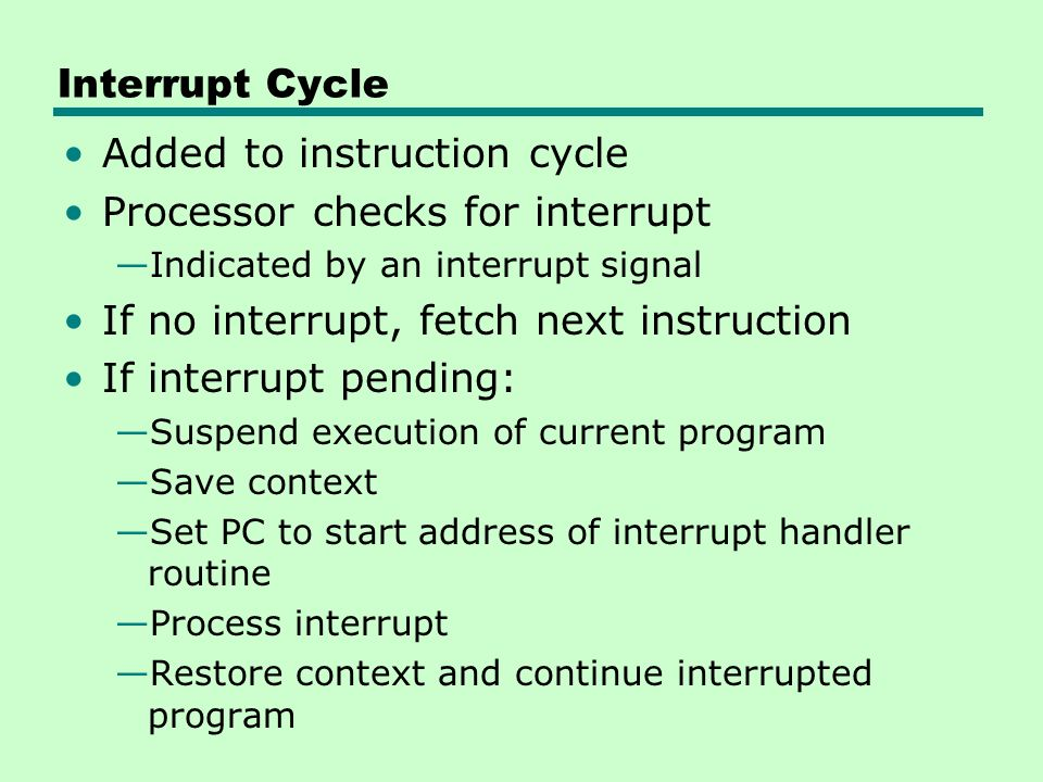 Interrupt Cycle Added to instruction cycle Processor checks for interrupt —Indicated by an interrupt signal If no interrupt, fetch next instruction If interrupt pending: —Suspend execution of current program —Save context —Set PC to start address of interrupt handler routine —Process interrupt —Restore context and continue interrupted program