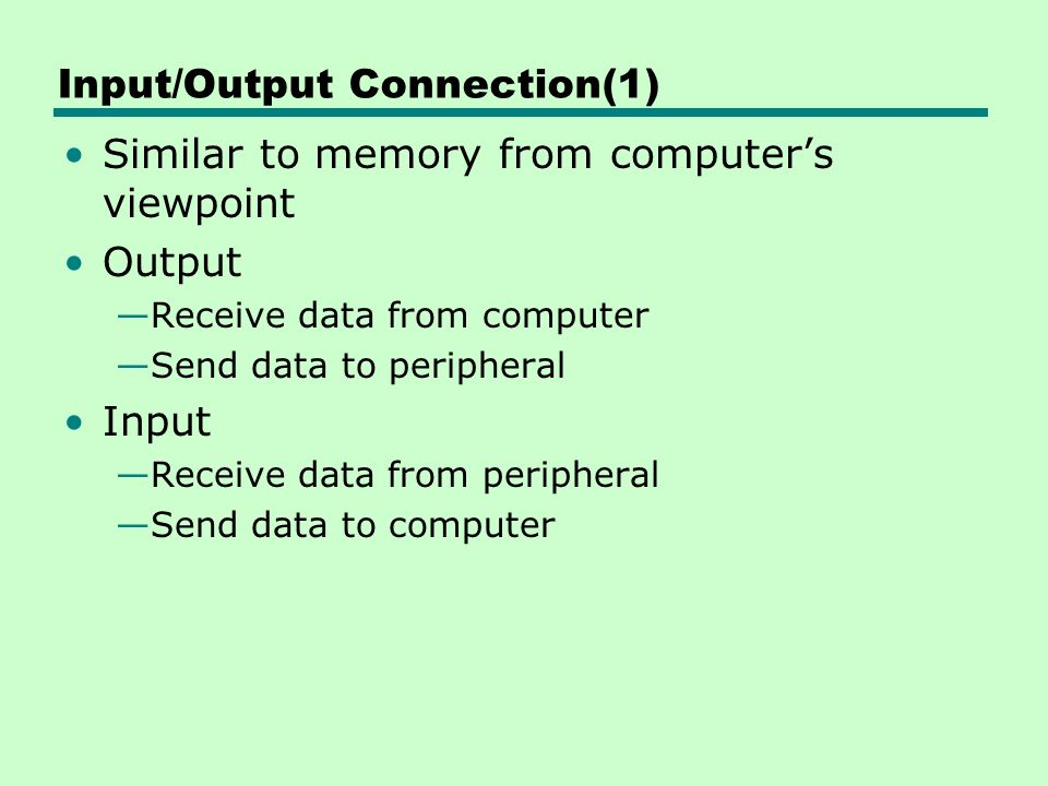 Input/Output Connection(1) Similar to memory from computer's viewpoint Output —Receive data from computer —Send data to peripheral Input —Receive data from peripheral —Send data to computer