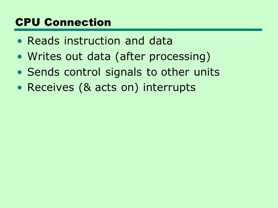 CPU Connection Reads instruction and data Writes out data (after processing) Sends control signals to other units Receives (& acts on) interrupts