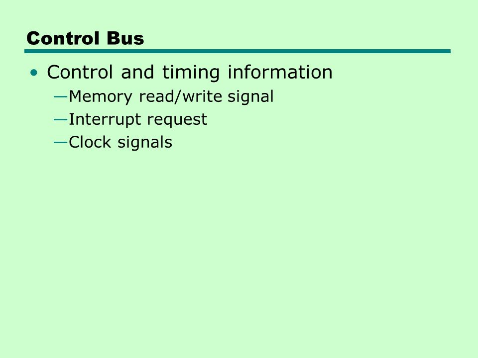 Control Bus Control and timing information —Memory read/write signal —Interrupt request —Clock signals