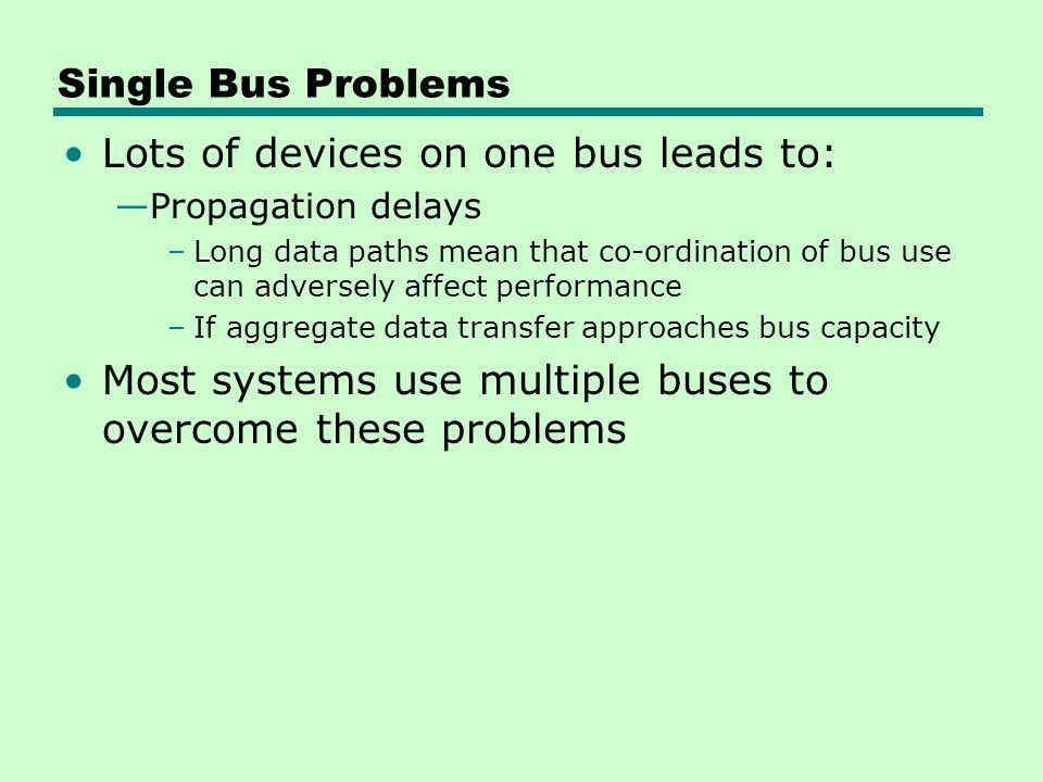Single Bus Problems Lots of devices on one bus leads to: —Propagation delays –Long data paths mean that co-ordination of bus use can adversely affect performance –If aggregate data transfer approaches bus capacity Most systems use multiple buses to overcome these problems