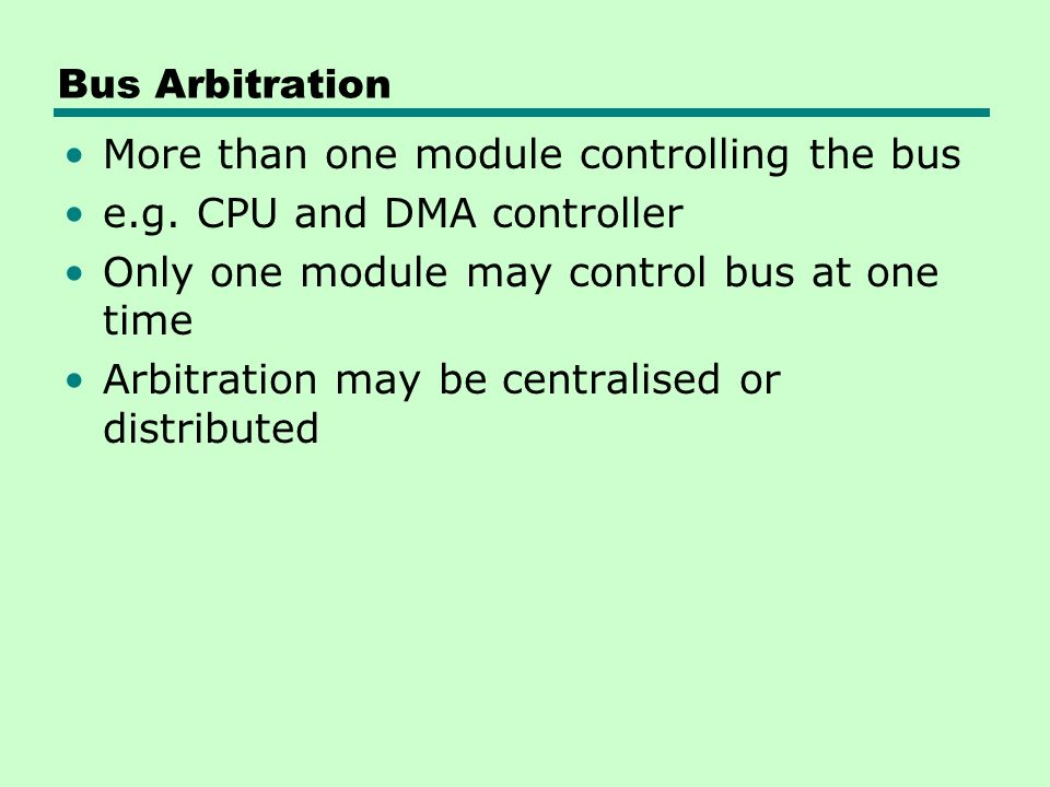 Bus Arbitration More than one module controlling the bus e.g.