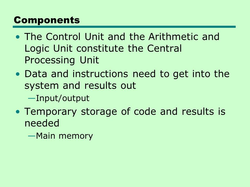 Components The Control Unit and the Arithmetic and Logic Unit constitute the Central Processing Unit Data and instructions need to get into the system and results out —Input/output Temporary storage of code and results is needed —Main memory