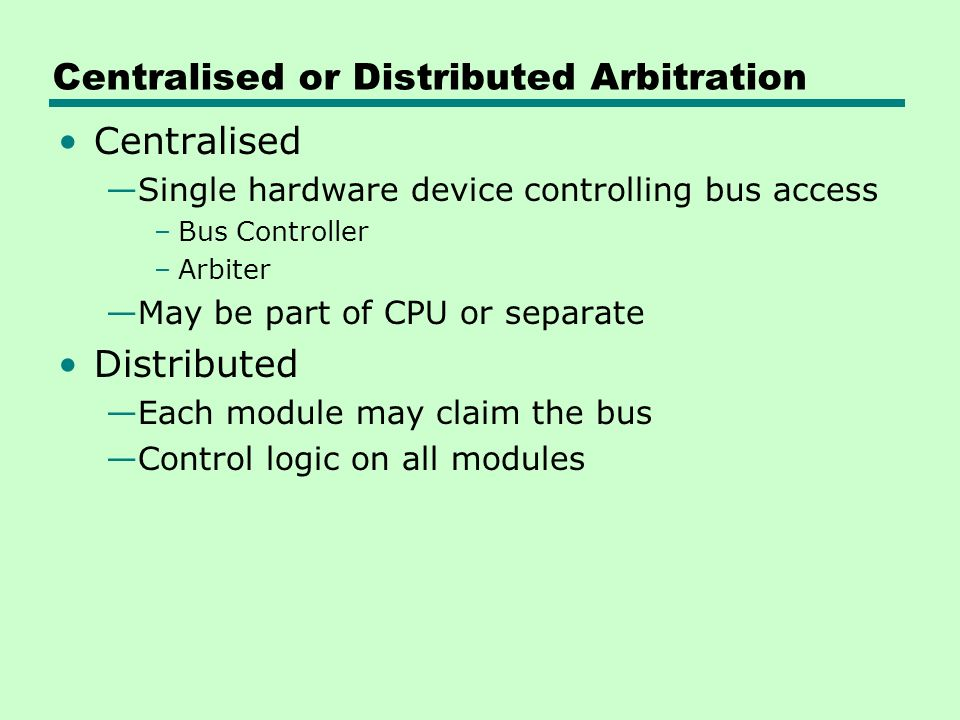 Centralised or Distributed Arbitration Centralised —Single hardware device controlling bus access –Bus Controller –Arbiter —May be part of CPU or separate Distributed —Each module may claim the bus —Control logic on all modules