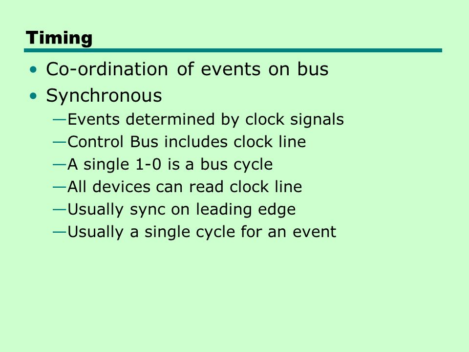 Timing Co-ordination of events on bus Synchronous —Events determined by clock signals —Control Bus includes clock line —A single 1-0 is a bus cycle —All devices can read clock line —Usually sync on leading edge —Usually a single cycle for an event