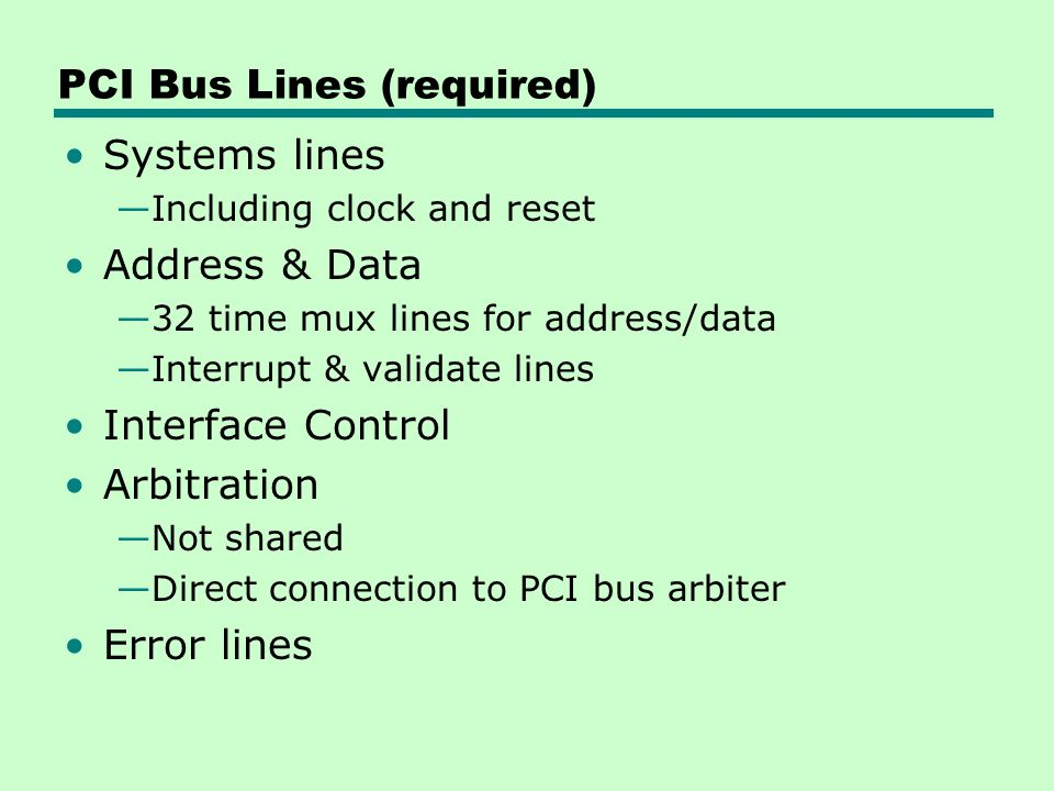 PCI Bus Lines (required) Systems lines —Including clock and reset Address & Data —32 time mux lines for address/data —Interrupt & validate lines Interface Control Arbitration —Not shared —Direct connection to PCI bus arbiter Error lines