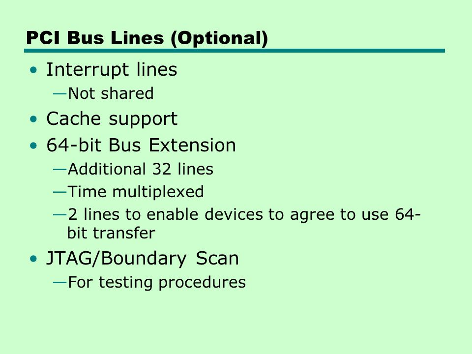 PCI Bus Lines (Optional) Interrupt lines —Not shared Cache support 64-bit Bus Extension —Additional 32 lines —Time multiplexed —2 lines to enable devices to agree to use 64- bit transfer JTAG/Boundary Scan —For testing procedures
