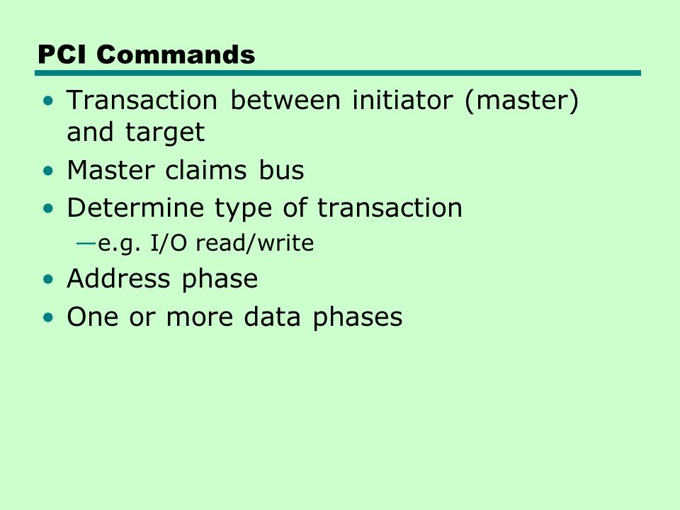 PCI Commands Transaction between initiator (master) and target Master claims bus Determine type of transaction —e.g.