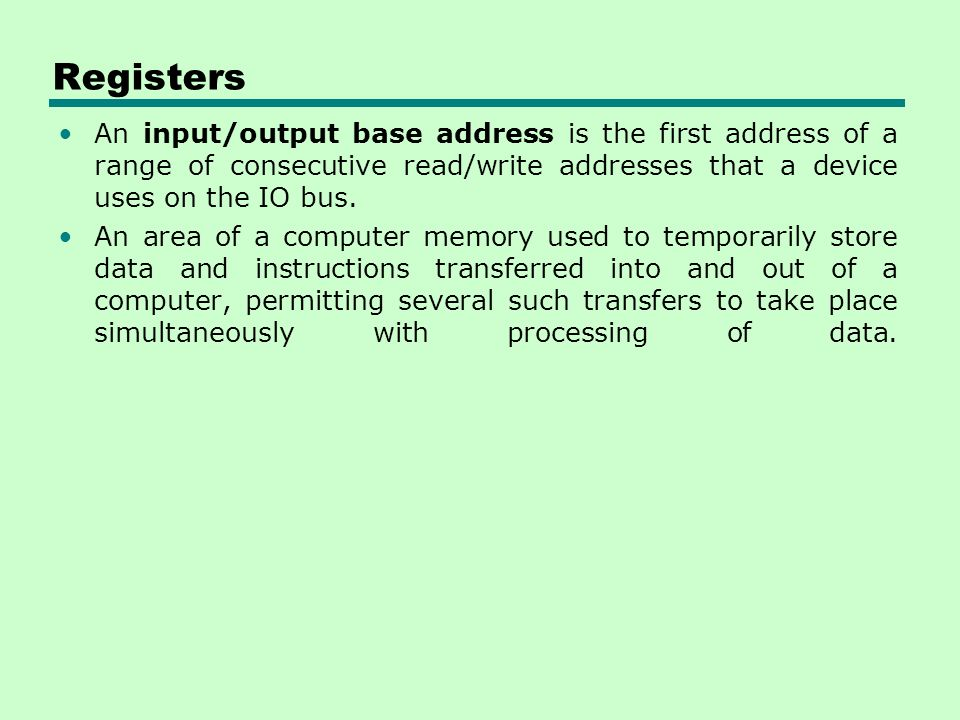 Registers An input/output base address is the first address of a range of consecutive read/write addresses that a device uses on the IO bus.