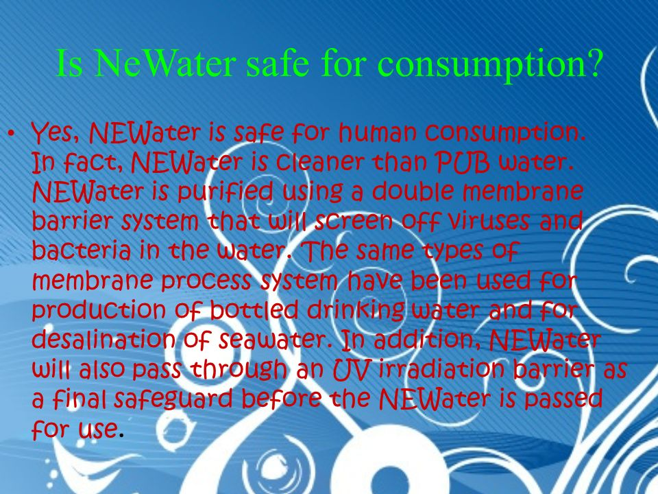 Is NeWater safe for consumption. Yes, NEWater is safe for human consumption.