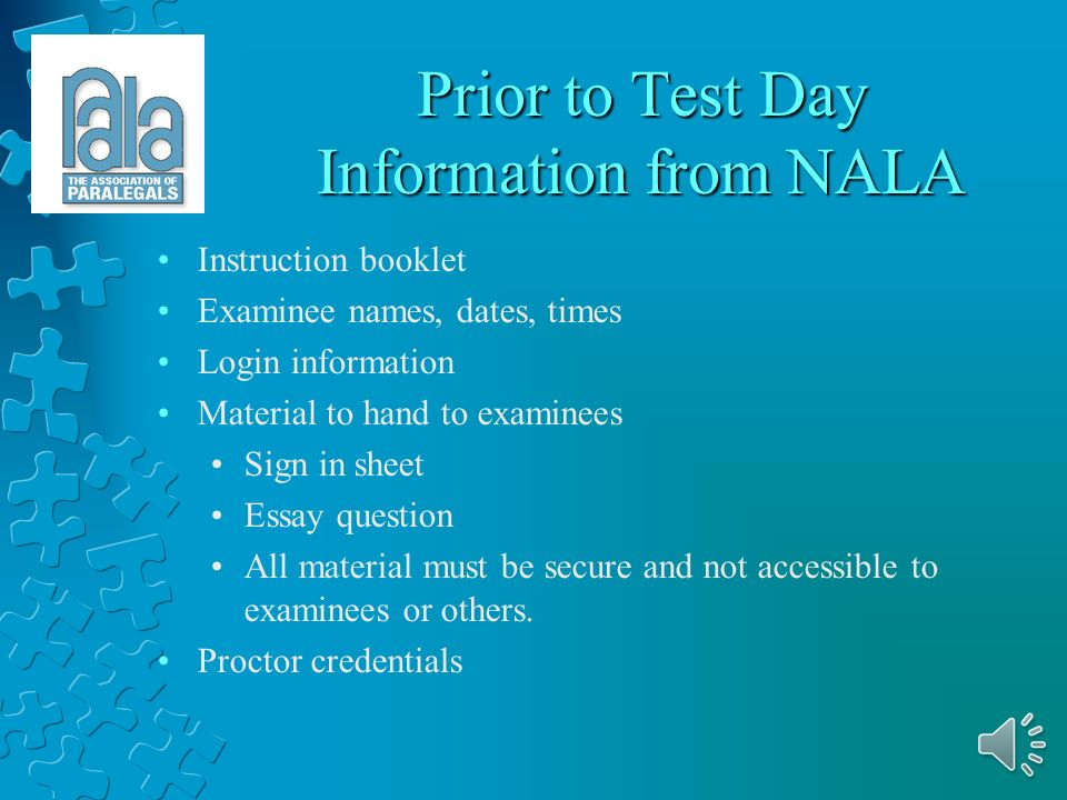 Serving as a Proctor Proctor contact information Monitor examinees Follow check-in procedures Distribute information Return information to headquarters Advise NALA of any problems Collect fees, if applicable