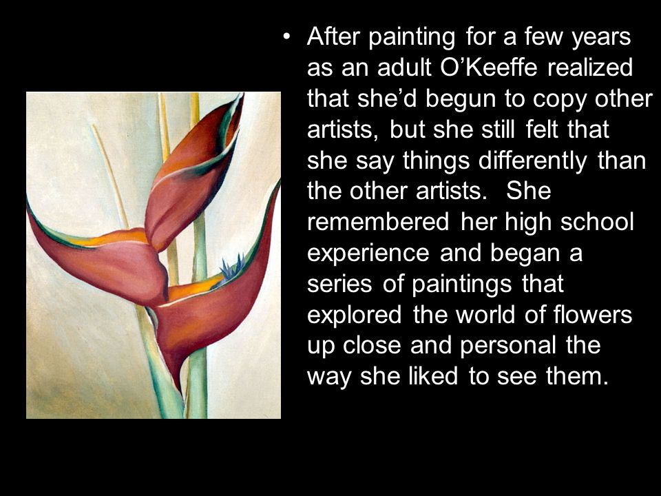 After painting for a few years as an adult O'Keeffe realized that she'd begun to copy other artists, but she still felt that she say things differently than the other artists.