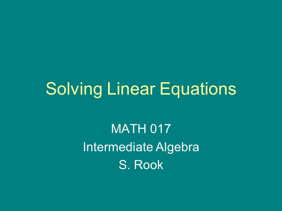 Solving Linear Equations MATH 017 Intermediate Algebra S. Rook ...