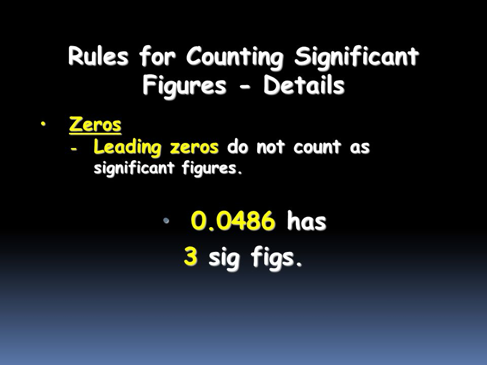 Rules for Counting Significant Figures - Details ZerosZeros - Leading zeros do not count as significant figures.