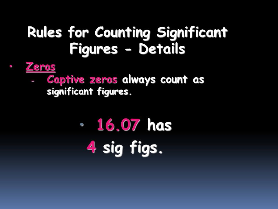 Rules for Counting Significant Figures - Details ZerosZeros - Captive zeros always count as significant figures.