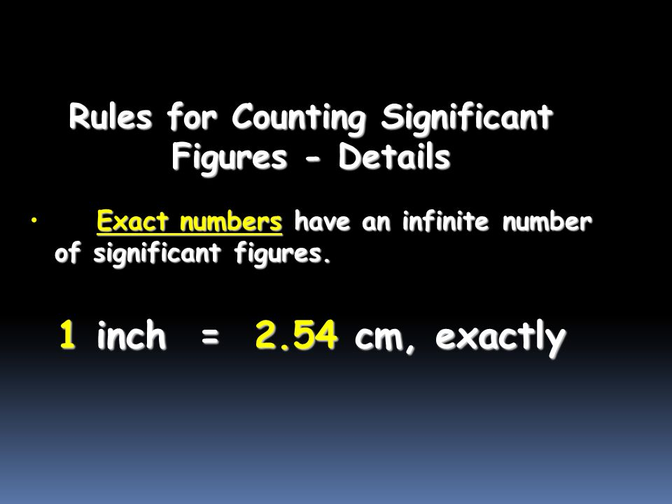 Rules for Counting Significant Figures - Details Exact numbers have an infinite number of significant figures.Exact numbers have an infinite number of significant figures.